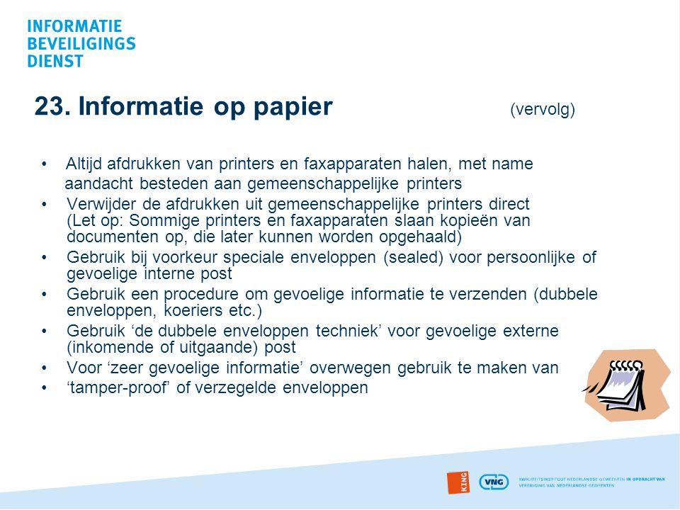 23. Informatie op papier (vervolg) • Altijd afdrukken van printers en faxapparaten halen, met name aandacht besteden aan gemeenschappelijke printers •