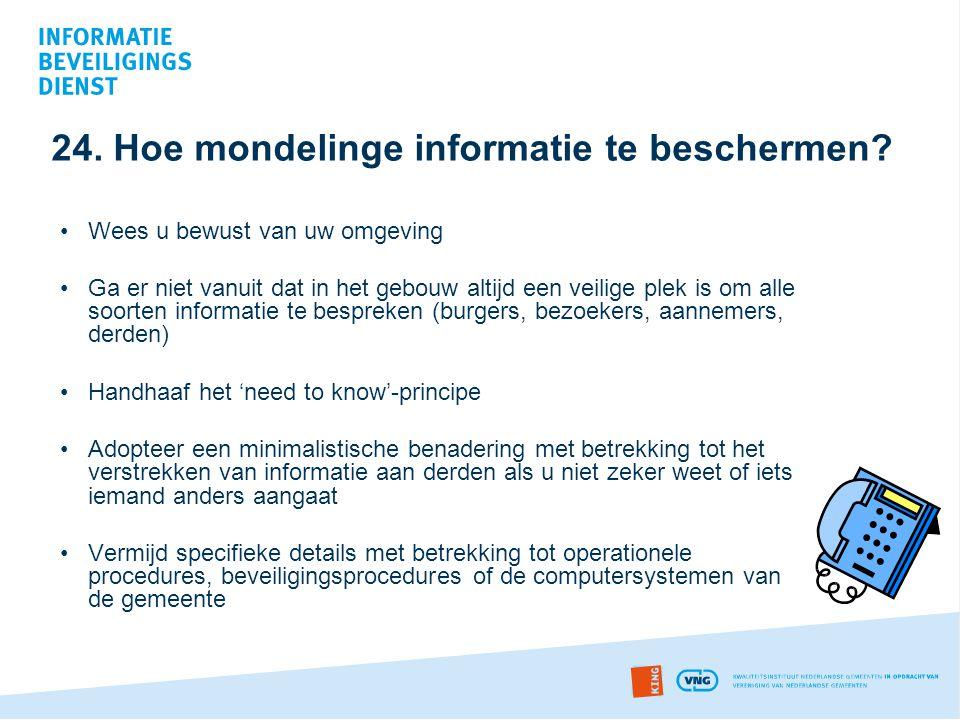 24. Hoe mondelinge informatie te beschermen? •Wees u bewust van uw omgeving •Ga er niet vanuit dat in het gebouw altijd een veilige plek is om alle so