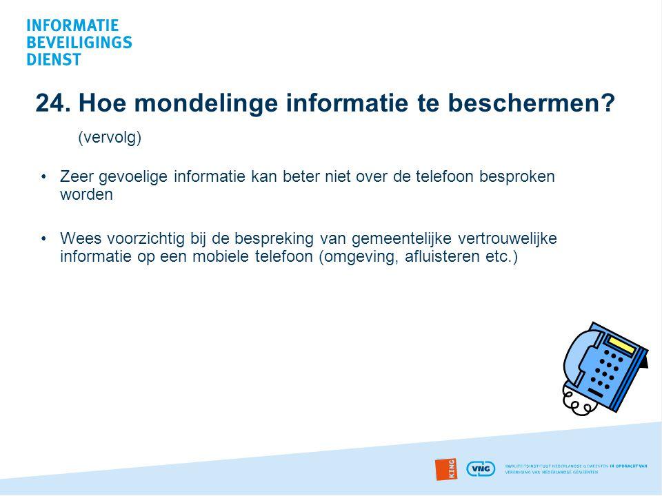 24. Hoe mondelinge informatie te beschermen? (vervolg) •Zeer gevoelige informatie kan beter niet over de telefoon besproken worden •Wees voorzichtig b
