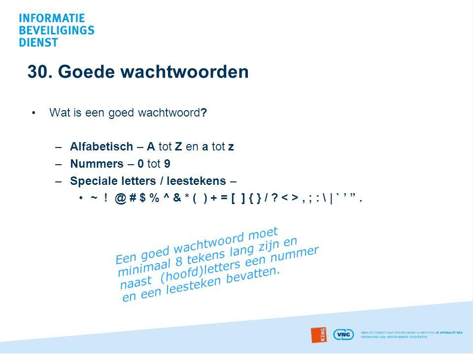 30. Goede wachtwoorden •Wat is een goed wachtwoord? –Alfabetisch – A tot Z en a tot z –Nummers – 0 tot 9 –Speciale letters / leestekens – •~ ! @ # $ %