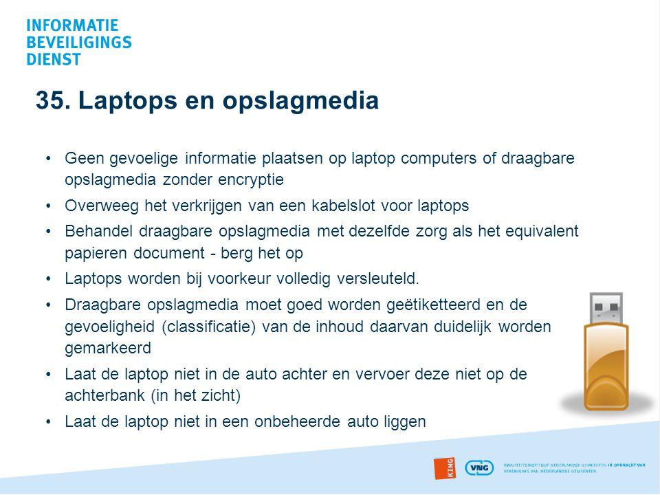 35. Laptops en opslagmedia •Geen gevoelige informatie plaatsen op laptop computers of draagbare opslagmedia zonder encryptie •Overweeg het verkrijgen