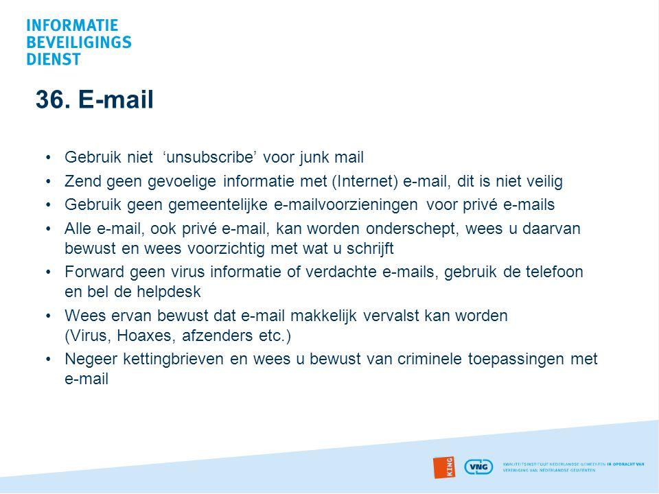 36. E-mail •Gebruik niet 'unsubscribe' voor junk mail •Zend geen gevoelige informatie met (Internet) e-mail, dit is niet veilig •Gebruik geen gemeente