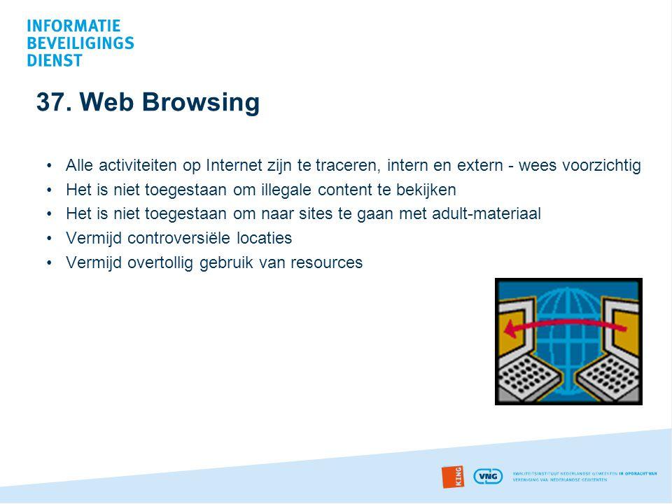 37. Web Browsing •Alle activiteiten op Internet zijn te traceren, intern en extern - wees voorzichtig •Het is niet toegestaan om illegale content te b