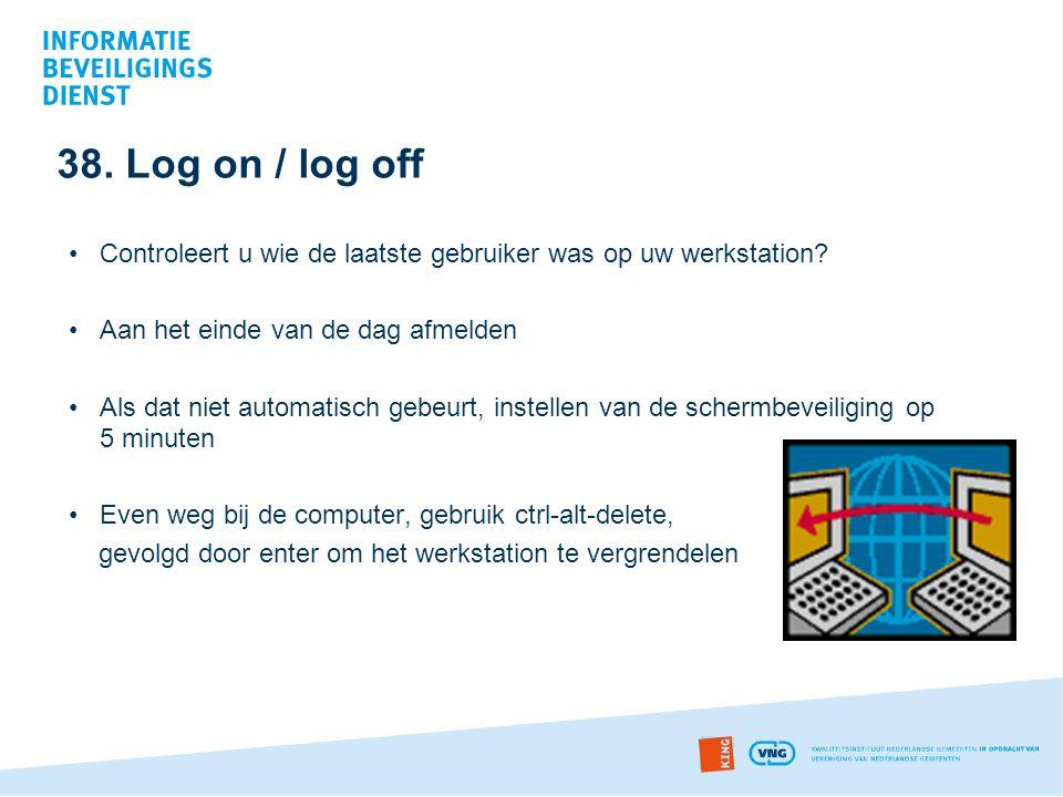 38. Log on / log off •Controleert u wie de laatste gebruiker was op uw werkstation? •Aan het einde van de dag afmelden •Als dat niet automatisch gebeu
