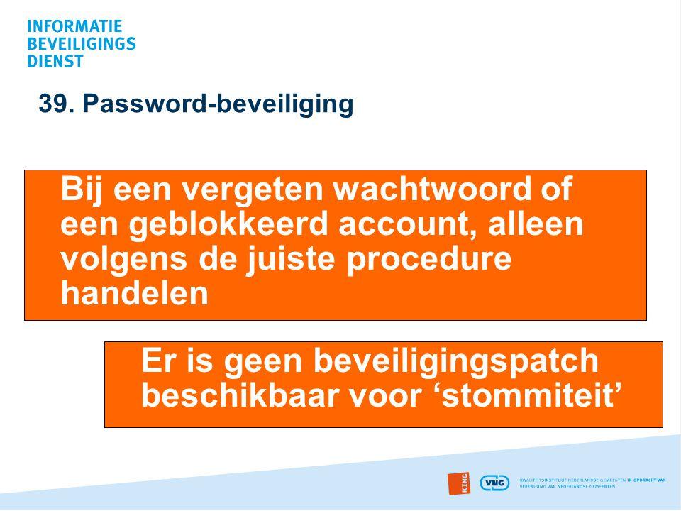 39. Password-beveiliging Bij een vergeten wachtwoord of een geblokkeerd account, alleen volgens de juiste procedure handelen Er is geen beveiligingspa
