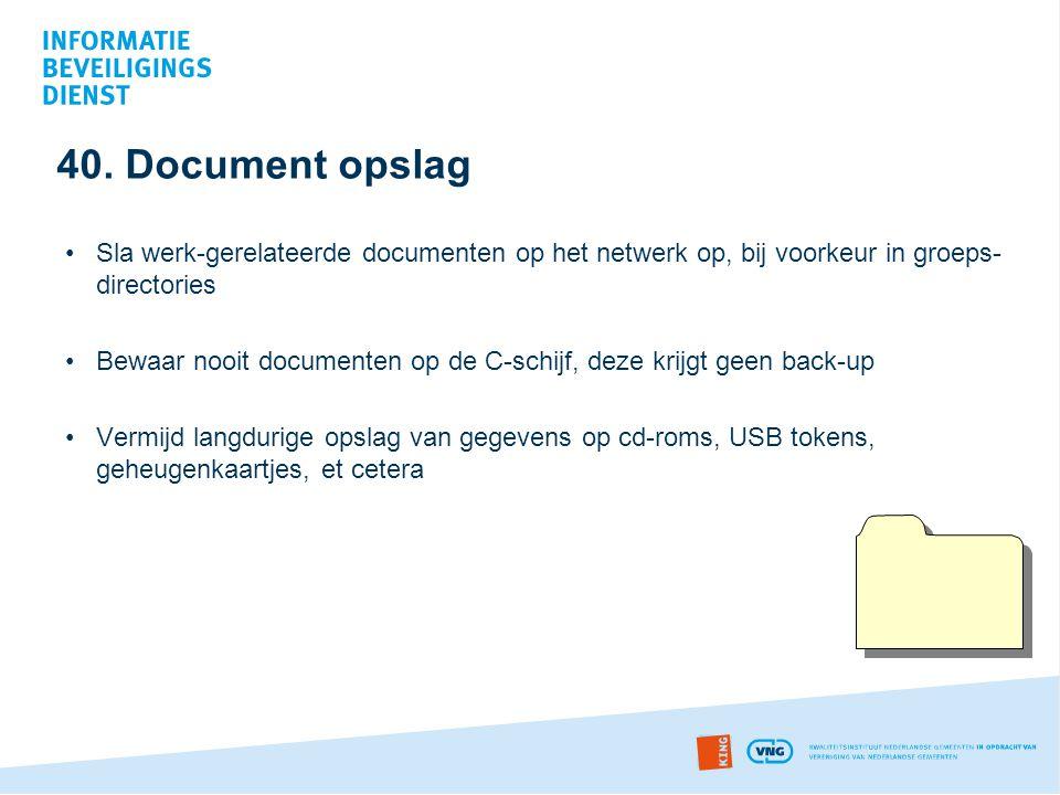40. Document opslag •Sla werk-gerelateerde documenten op het netwerk op, bij voorkeur in groeps- directories •Bewaar nooit documenten op de C-schijf,