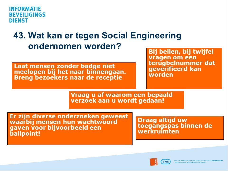 43. Wat kan er tegen Social Engineering ondernomen worden? Laat mensen zonder badge niet meelopen bij het naar binnengaan. Breng bezoekers naar de rec