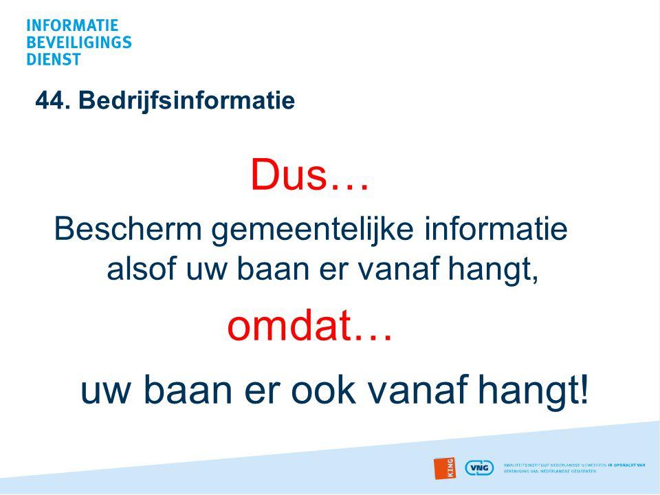 44. Bedrijfsinformatie Dus… Bescherm gemeentelijke informatie alsof uw baan er vanaf hangt, omdat… uw baan er ook vanaf hangt!