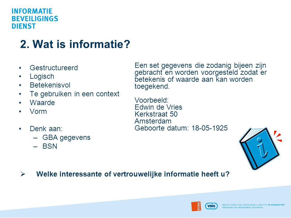 2. Wat is informatie? •Gestructureerd •Logisch •Betekenisvol •Te gebruiken in een context •Waarde •Vorm •Denk aan: –GBA gegevens –BSN  Welke interess