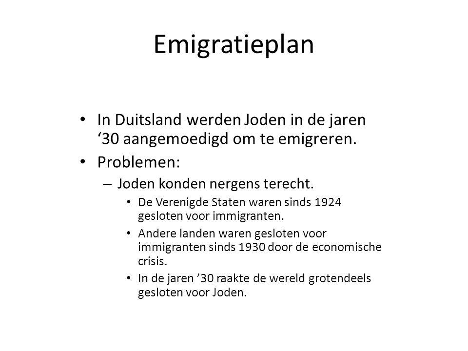 Emigratieplan • In Duitsland werden Joden in de jaren '30 aangemoedigd om te emigreren. • Problemen: – Joden konden nergens terecht. • De Verenigde St