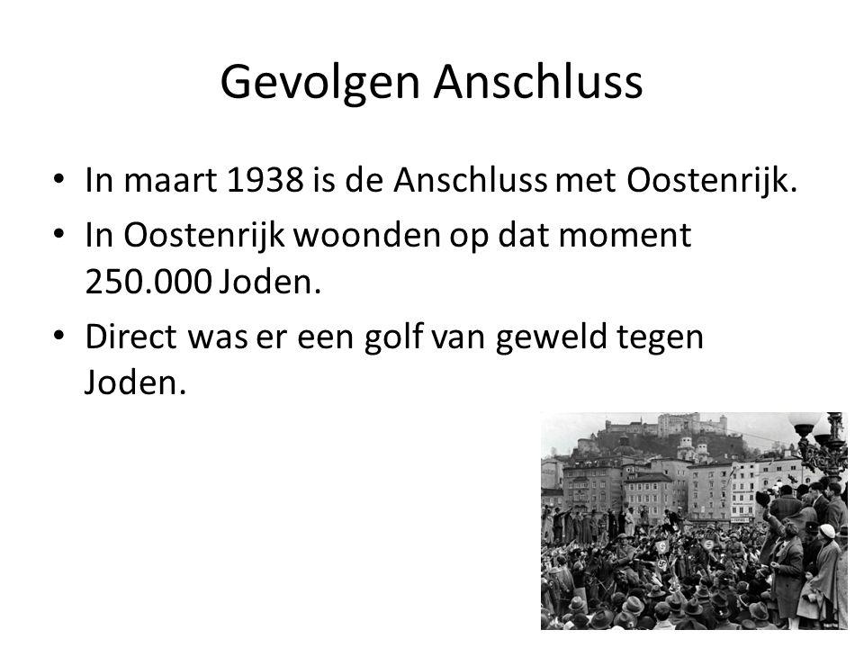 Gevolgen Anschluss • In maart 1938 is de Anschluss met Oostenrijk. • In Oostenrijk woonden op dat moment 250.000 Joden. • Direct was er een golf van g