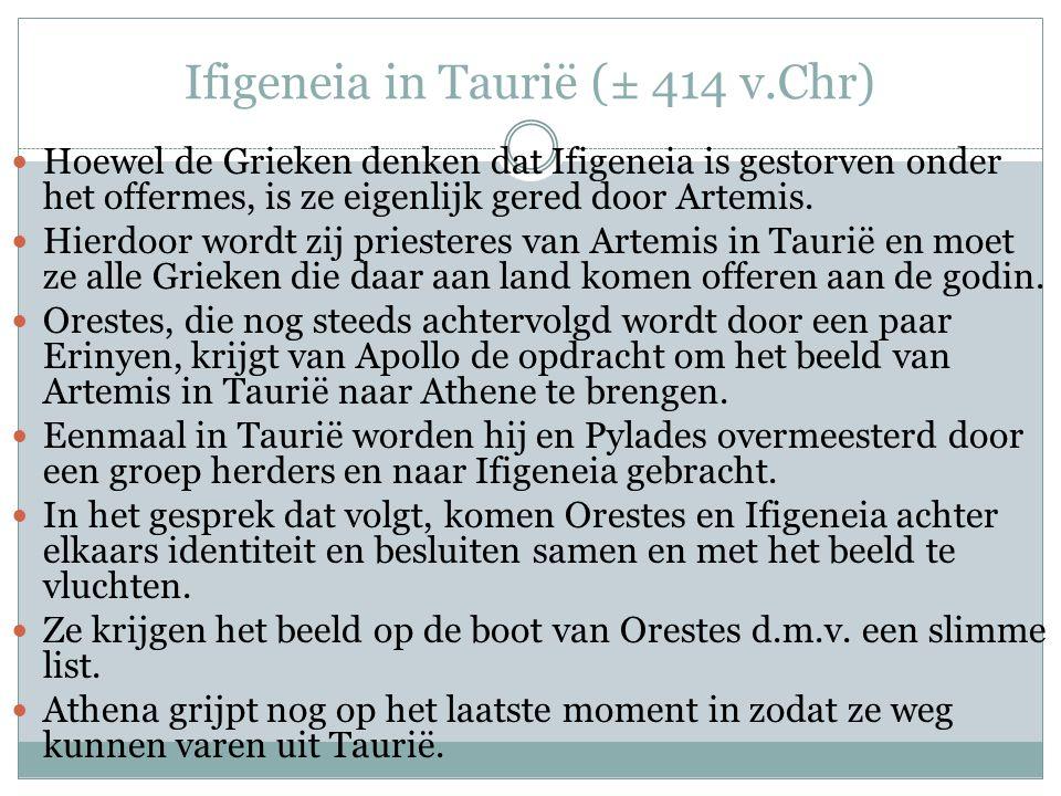 Ifigeneia in Taurië (± 414 v.Chr)  Hoewel de Grieken denken dat Ifigeneia is gestorven onder het offermes, is ze eigenlijk gered door Artemis.
