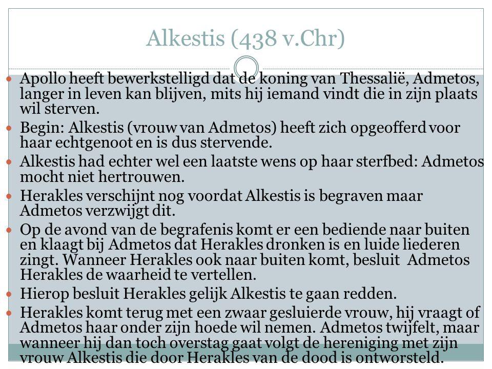 Alkestis (438 v.Chr)  Apollo heeft bewerkstelligd dat de koning van Thessalië, Admetos, langer in leven kan blijven, mits hij iemand vindt die in zijn plaats wil sterven.
