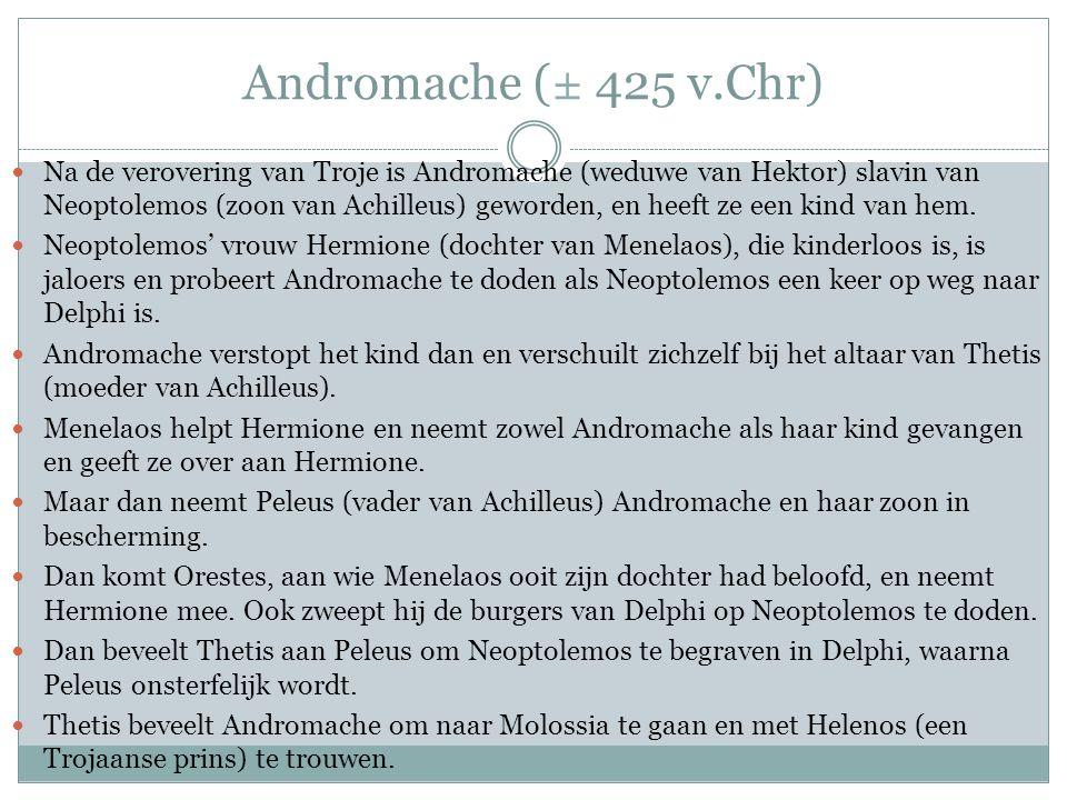 Andromache (± 425 v.Chr)  Na de verovering van Troje is Andromache (weduwe van Hektor) slavin van Neoptolemos (zoon van Achilleus) geworden, en heeft ze een kind van hem.