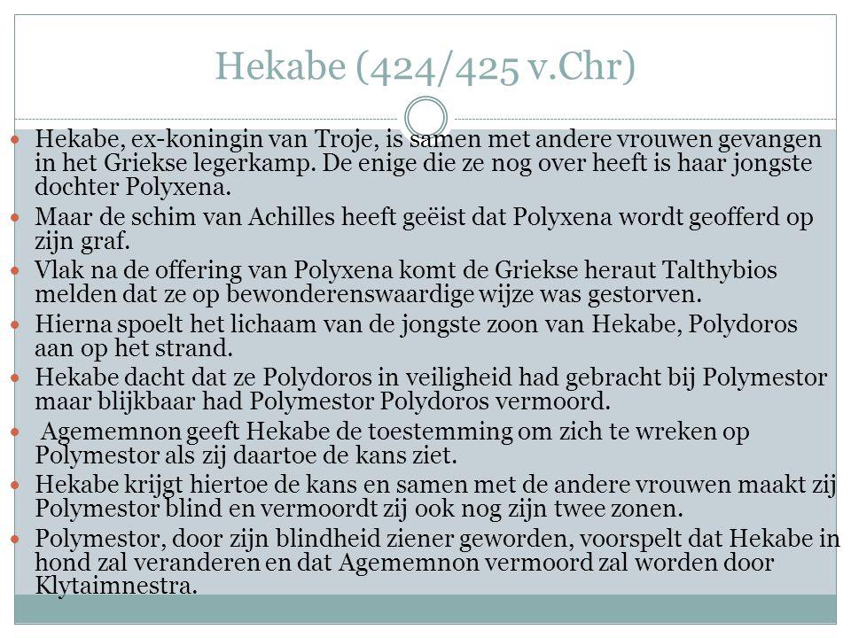 Hekabe (424/425 v.Chr)  Hekabe, ex-koningin van Troje, is samen met andere vrouwen gevangen in het Griekse legerkamp.