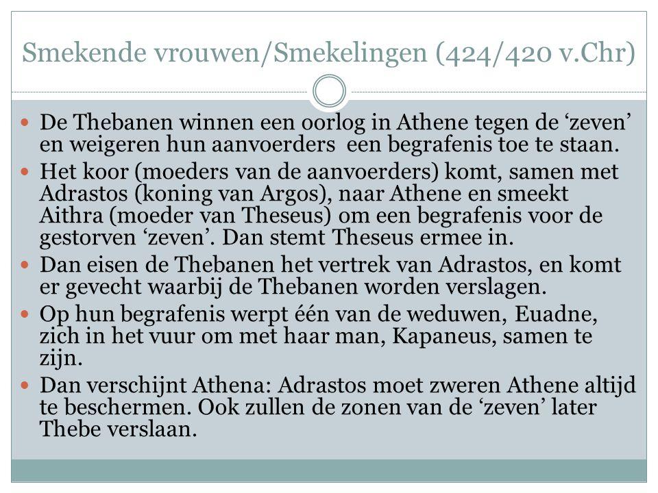 Smekende vrouwen/Smekelingen (424/420 v.Chr)  De Thebanen winnen een oorlog in Athene tegen de 'zeven' en weigeren hun aanvoerders een begrafenis toe te staan.