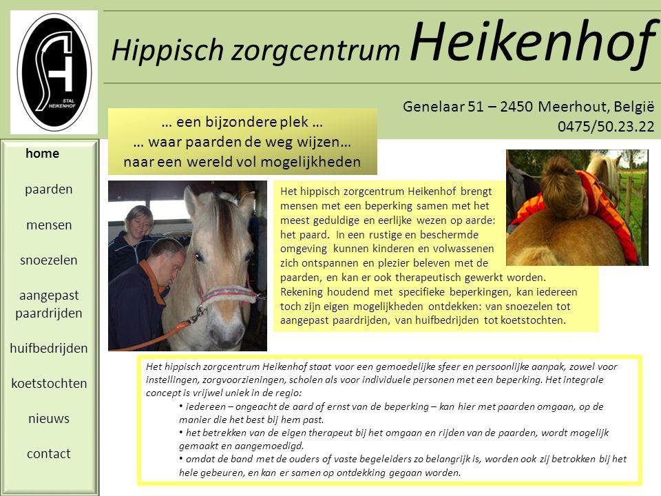 Hippisch zorgcentrum Heikenhof Genelaar 51 – 2450 Meerhout, België 0475/50.23.22 home paarden mensen snoezelen aangepast paardrijden huifbedrijden koetstochten nieuws contact Het hippisch zorgcentrum Heikenhof maakt gebruik van pony's en paarden, die zorgvuldig zijn geselecteerd op hun karakter en betrouwbaarheid, en specifiek worden getraind voor hun omgang met personen met een beperking.