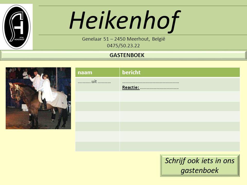 Heikenhof Genelaar 51 – 2450 Meerhout, België 0475/50.23.22 GASTENBOEK naambericht ….……..uit ……………………………………………………… Reactie: …………………………….. Schrijf ook