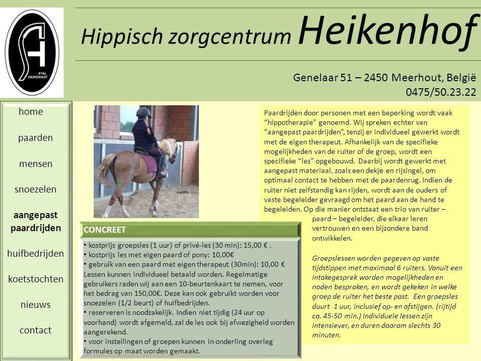 Hippisch zorgcentrum Heikenhof Genelaar 51 – 2450 Meerhout, België 0475/50.23.22 home paarden mensen snoezelen aangepast paardrijden huifbedrijden koetstochten nieuws contact CONCREET IN ONTWIKKELING: we werken momenteel nog aan de bouw van een aangepast huifbed en opleiding van de paarden.