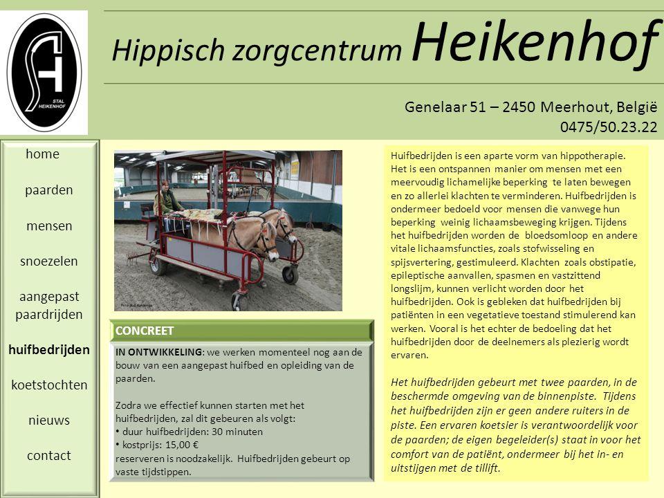 Hippisch zorgcentrum Heikenhof Genelaar 51 – 2450 Meerhout, België 0475/50.23.22 home paarden mensen snoezelen aangepast paardrijden huifbedrijden koetstochten nieuws contact De beleving van het aangespannen rijden in een koets of huifkar met enkel- of dubbelspan, is voor iedereen bijzonder.