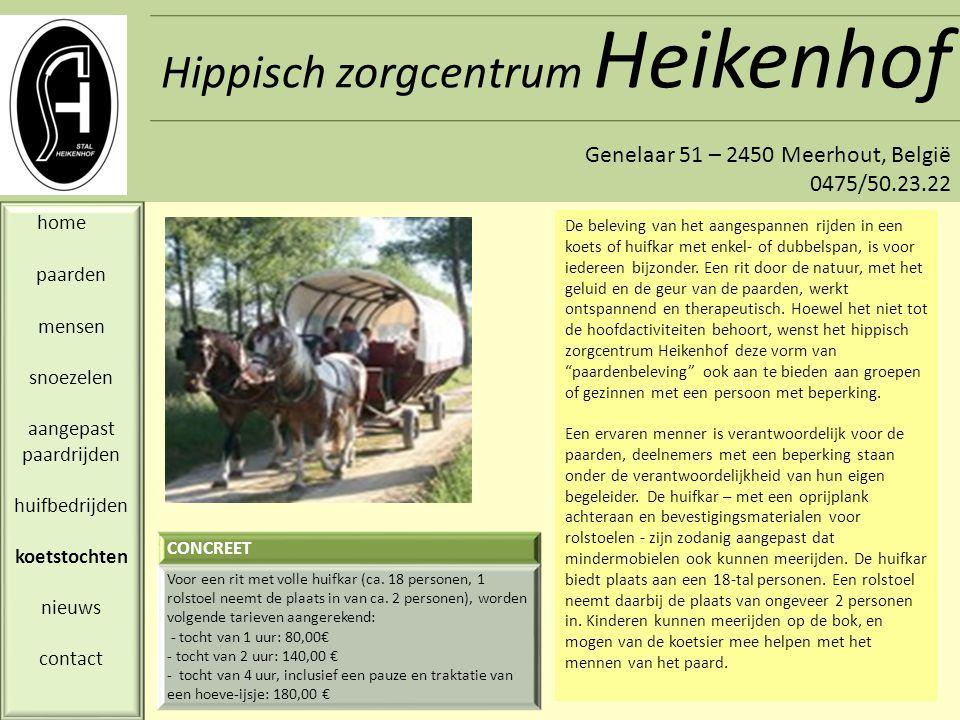 Hippisch zorgcentrum Heikenhof Genelaar 51 – 2450 Meerhout, België 0475/50.23.22 home paarden mensen snoezelen aangepast paardrijden huifbedrijden koetstochten nieuws contact DatumNieuwsbericht 13-09-10 Vanuit de Stichting MPK werd het project « Bizzkid » toegewezen aan de mensen van Equifeel.