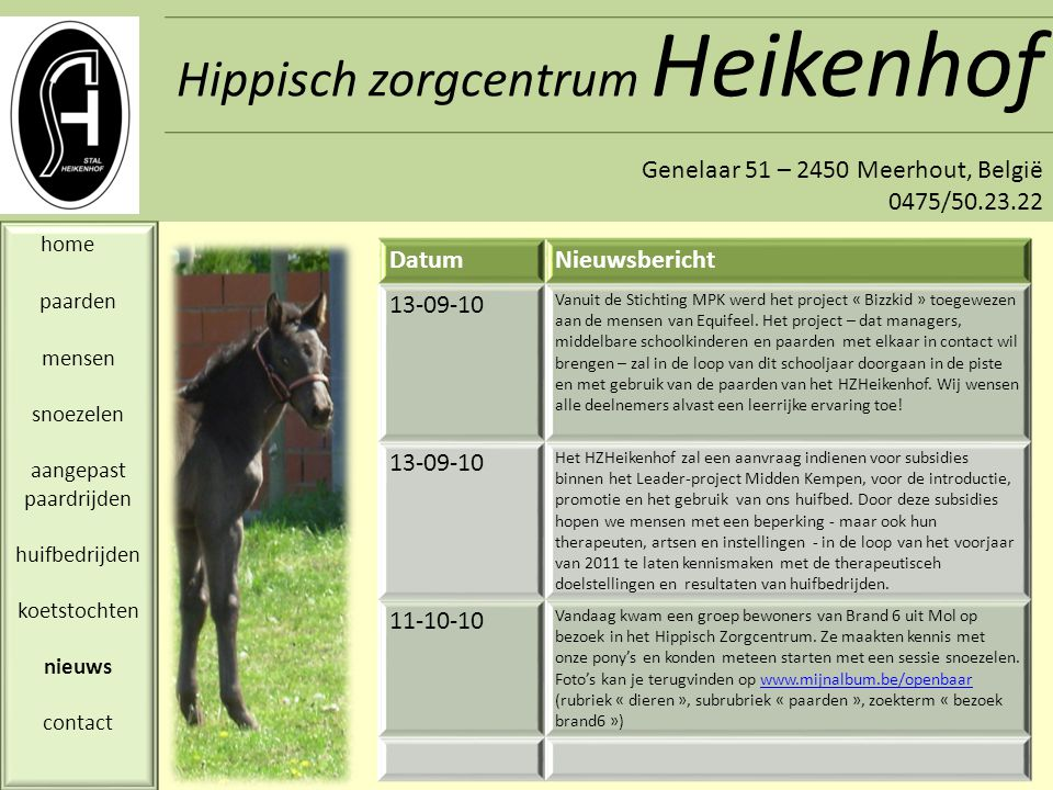 Hippisch zorgcentrum Heikenhof Genelaar 51 – 2450 Meerhout, België 0475/50.23.22 home paarden mensen snoezelen aangepast paardrijden huifbedrijden koetstochten nieuws contact Hippisch zorgcentrum Heikenhof Genelaar, 51 toegang via Zandstreep 2450 Meerhout – Gestel België Tel: 0475/50.23.22 nele.raets@telenet.be ROUTEBESCHRIJVING: Vanaf Antwerpen: E313 afrit 24, richting Geel.
