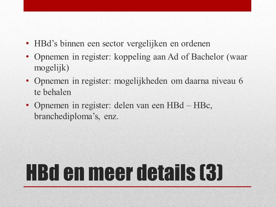 HBd en meer details (3) • HBd's binnen een sector vergelijken en ordenen • Opnemen in register: koppeling aan Ad of Bachelor (waar mogelijk) • Opnemen in register: mogelijkheden om daarna niveau 6 te behalen • Opnemen in register: delen van een HBd – HBc, branchediploma's, enz.
