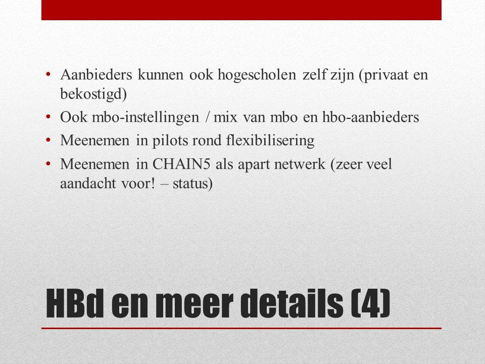HBd en meer details (4) • Aanbieders kunnen ook hogescholen zelf zijn (privaat en bekostigd) • Ook mbo-instellingen / mix van mbo en hbo-aanbieders • Meenemen in pilots rond flexibilisering • Meenemen in CHAIN5 als apart netwerk (zeer veel aandacht voor.
