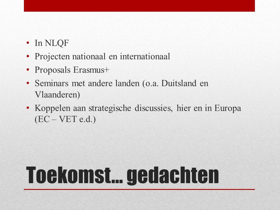 Toekomst… gedachten • In NLQF • Projecten nationaal en internationaal • Proposals Erasmus+ • Seminars met andere landen (o.a.