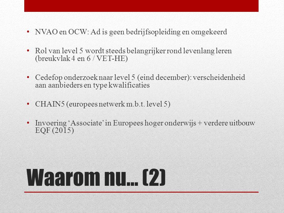 Waarom nu… (2) • NVAO en OCW: Ad is geen bedrijfsopleiding en omgekeerd • Rol van level 5 wordt steeds belangrijker rond levenlang leren (breukvlak 4 en 6 / VET-HE) • Cedefop onderzoek naar level 5 (eind december): verscheidenheid aan aanbieders en type kwalificaties • CHAIN5 (europees netwerk m.b.t.