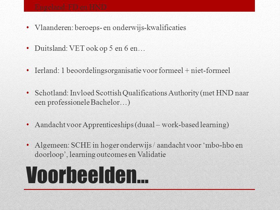 Voorbeelden… • Engeland: FD en HND • Vlaanderen: beroeps- en onderwijs-kwalificaties • Duitsland: VET ook op 5 en 6 en… • Ierland: 1 beoordelingsorganisatie voor formeel + niet-formeel • Schotland: Invloed Scottish Qualifications Authority (met HND naar een professionele Bachelor…) • Aandacht voor Apprenticeships (duaal – work-based learning) • Algemeen: SCHE in hoger onderwijs / aandacht voor 'mbo-hbo en doorloop', learning outcomes en Validatie