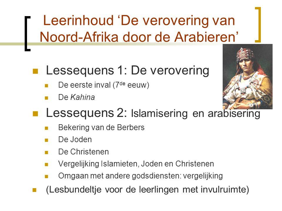 Leerinhoud 'De verovering van Noord-Afrika door de Arabieren'  Lessequens 1: De verovering  De eerste inval (7 de eeuw)  De Kahina  Lessequens 2: