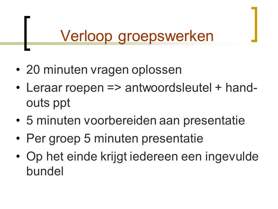 Verloop groepswerken •20 minuten vragen oplossen •Leraar roepen => antwoordsleutel + hand- outs ppt •5 minuten voorbereiden aan presentatie •Per groep