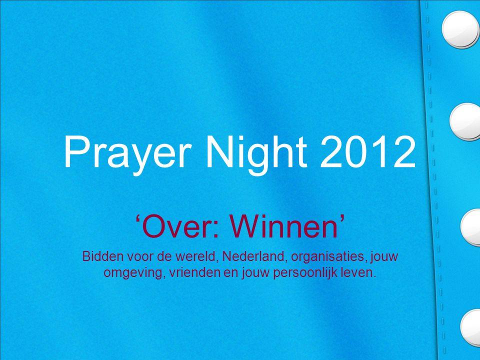 Prayer Night 2012 'Over: Winnen' Bidden voor de wereld, Nederland, organisaties, jouw omgeving, vrienden en jouw persoonlijk leven.