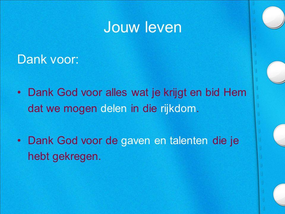 Jouw leven Dank voor: •Dank God voor alles wat je krijgt en bid Hem dat we mogen delen in die rijkdom.