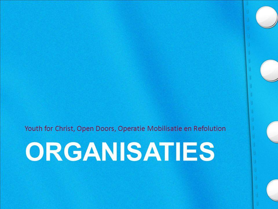 ORGANISATIES Youth for Christ, Open Doors, Operatie Mobilisatie en Refolution