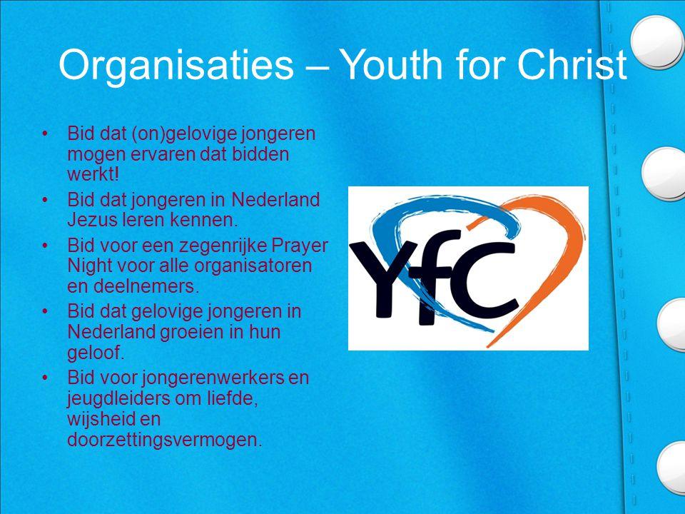 Organisaties – Youth for Christ •Bid dat (on)gelovige jongeren mogen ervaren dat bidden werkt.