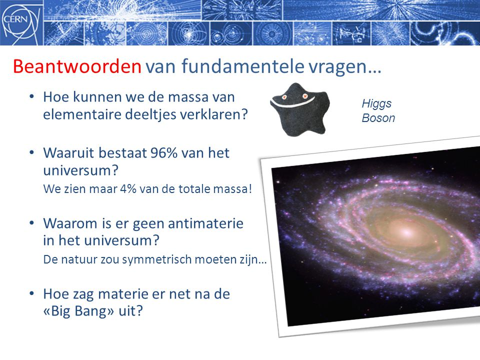 Beantwoorden van fundamentele vragen… • Hoe kunnen we de massa van elementaire deeltjes verklaren? • Waaruit bestaat 96% van het universum? We zien ma
