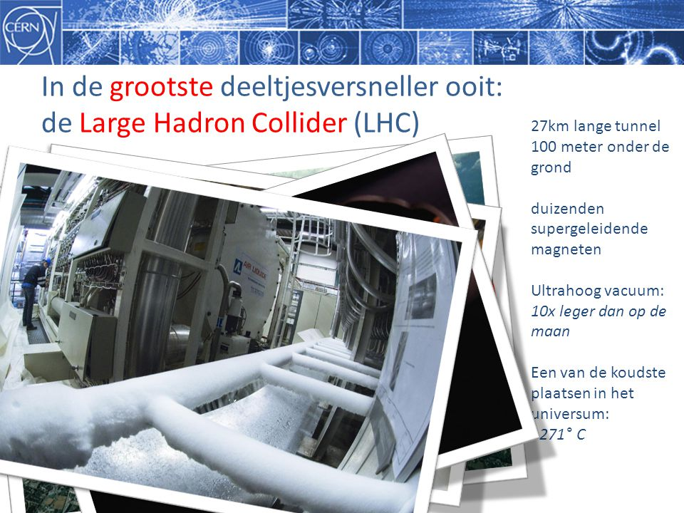 In de grootste deeltjesversneller ooit: de Large Hadron Collider (LHC) 27km lange tunnel 100 meter onder de grond duizenden supergeleidende magneten Ultrahoog vacuum: 10x leger dan op de maan Een van de koudste plaatsen in het universum: -271° C