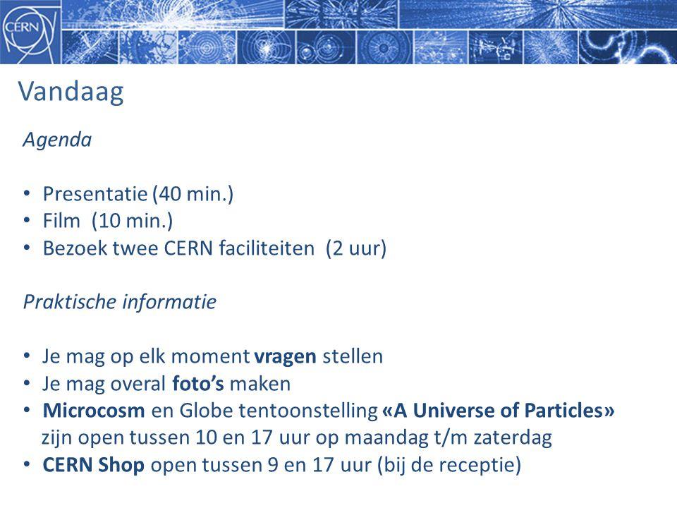 Vandaag Agenda • Presentatie (40 min.) • Film (10 min.) • Bezoek twee CERN faciliteiten (2 uur) Praktische informatie • Je mag op elk moment vragen stellen • Je mag overal foto's maken • Microcosm en Globe tentoonstelling «A Universe of Particles» zijn open tussen 10 en 17 uur op maandag t/m zaterdag • CERN Shop open tussen 9 en 17 uur (bij de receptie)