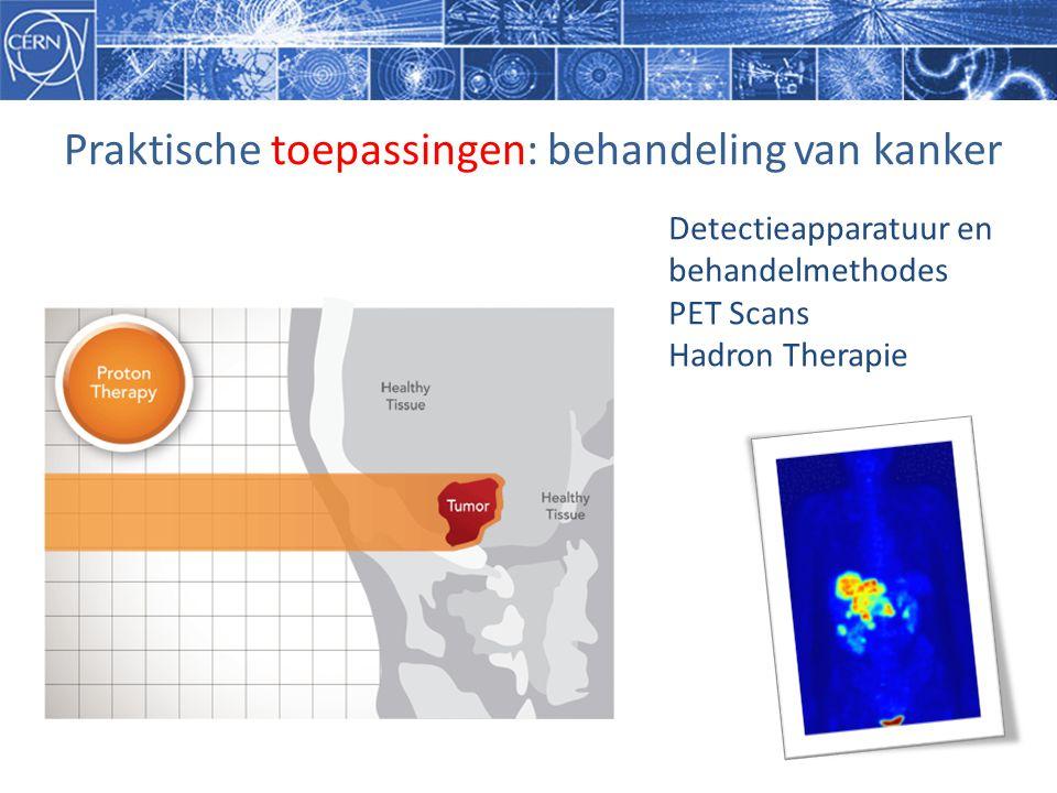 Praktische toepassingen: behandeling van kanker Detectieapparatuur en behandelmethodes PET Scans Hadron Therapie