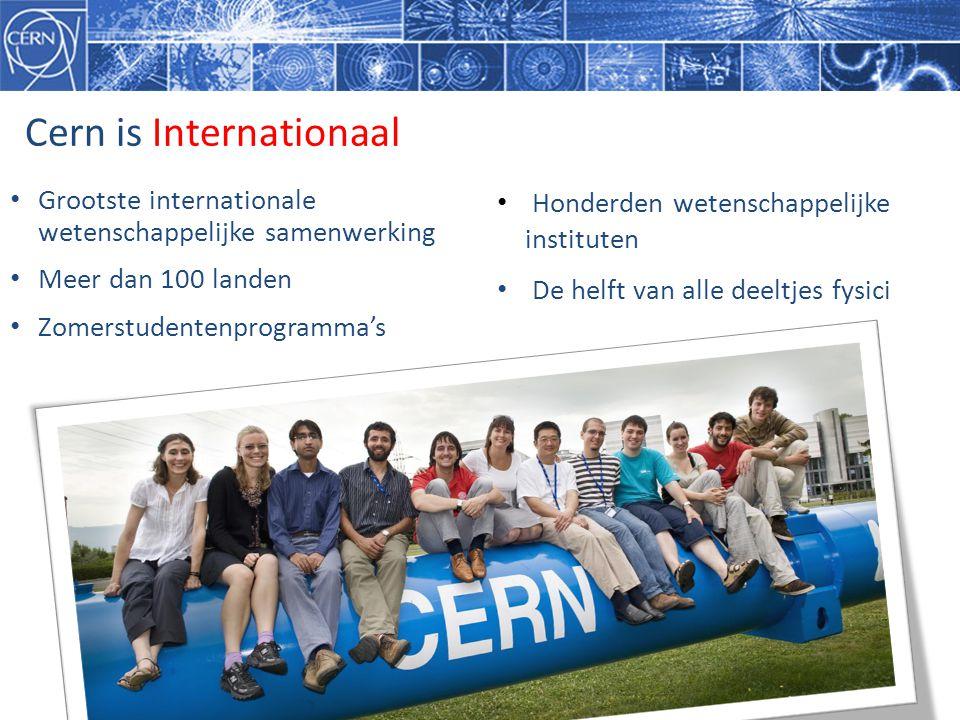 Cern is Internationaal • Grootste internationale wetenschappelijke samenwerking • Meer dan 100 landen • Zomerstudentenprogramma's • Honderden wetenschappelijke instituten • De helft van alle deeltjes fysici