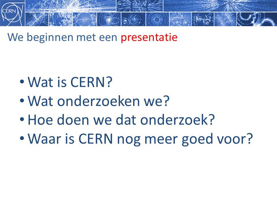 We beginnen met een presentatie • Wat is CERN? • Wat onderzoeken we? • Hoe doen we dat onderzoek? • Waar is CERN nog meer goed voor?