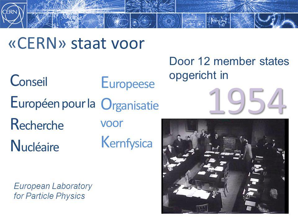 E uropeese O rganisatie voor K ernfysica C onseil E uropéen pour la R echerche N ucléaire «CERN» staat voor 1954 European Laboratory for Particle Physics Door 12 member states opgericht in