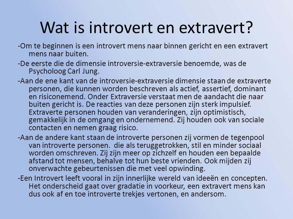 Wat is introvert en extravert? -Om te beginnen is een introvert mens naar binnen gericht en een extravert mens naar buiten. -De eerste die de dimensie