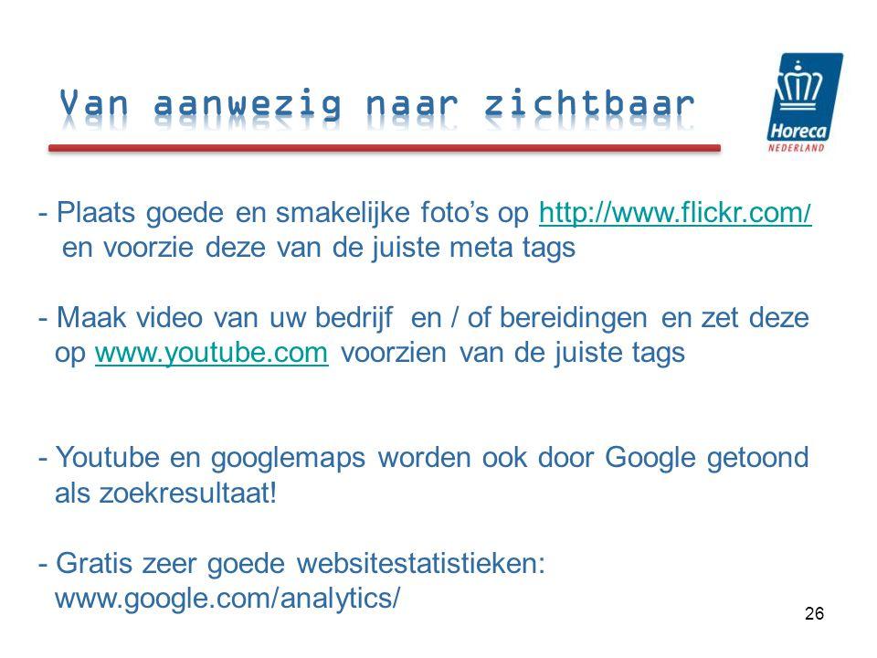 - Plaats goede en smakelijke foto's op http://www.flickr.com/ en voorzie deze van de juiste meta tagshttp://www.flickr.com/ - Maak video van uw bedrijf en / of bereidingen en zet deze op www.youtube.com voorzien van de juiste tagswww.youtube.com - Youtube en googlemaps worden ook door Google getoond als zoekresultaat.