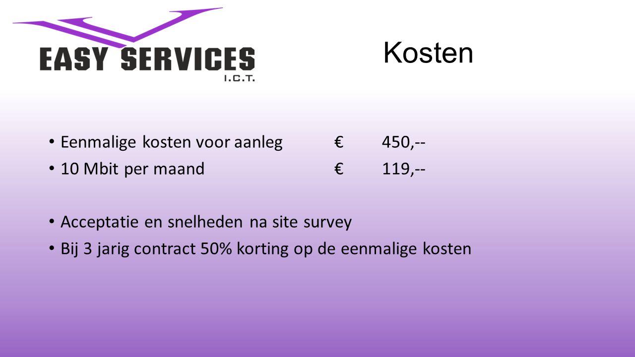 Kosten • Eenmalige kosten voor aanleg€450,-- • 10 Mbit per maand €119,-- • Acceptatie en snelheden na site survey • Bij 3 jarig contract 50% korting op de eenmalige kosten