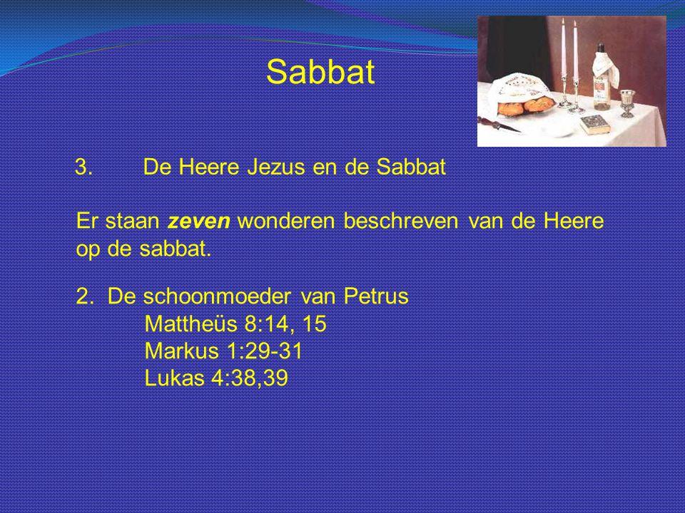 Sabbat 3.De Heere Jezus en de Sabbat Er staan zeven wonderen beschreven van de Heere op de sabbat. 2. De schoonmoeder van Petrus Mattheüs 8:14, 15 Mar
