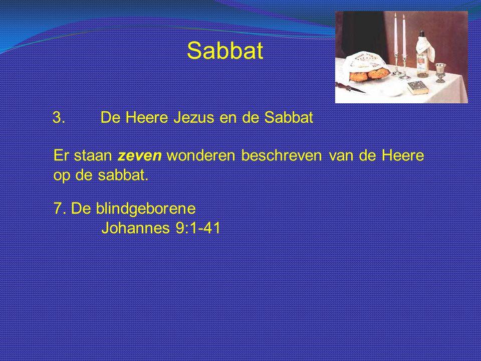 Sabbat 3.De Heere Jezus en de Sabbat Er staan zeven wonderen beschreven van de Heere op de sabbat. 7. De blindgeborene Johannes 9:1-41
