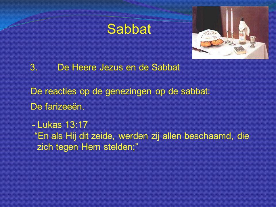 """Sabbat 3.De Heere Jezus en de Sabbat De reacties op de genezingen op de sabbat: De farizeeën. - Lukas 13:17 """"En als Hij dit zeide, werden zij allen be"""